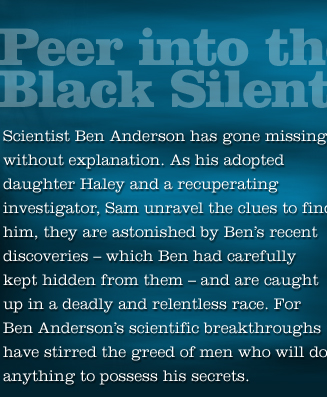 Scientist Ben Anderson has gone missing. As his adopted daughter Haley and Sam unravel clues they are astonished by Ben's discoveries and are caught in a deadly and relentless race. For Ben's scientific breakthroughs have stirred the greed of men who will do anything to possess his secrets.